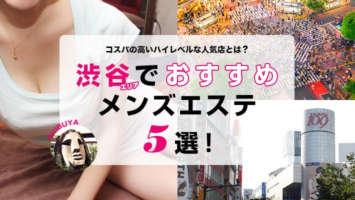【まとめ記事】渋谷エリアでおすすめのメンズエステ5選!