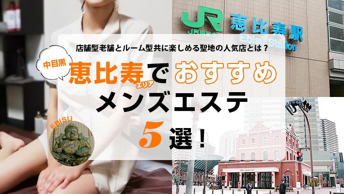 【まとめ記事】恵比寿・中目黒エリアでおすすめのメンズエステ5選!